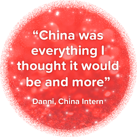 Quote: China was everything I thought it would be and more. - Danni, China Intern